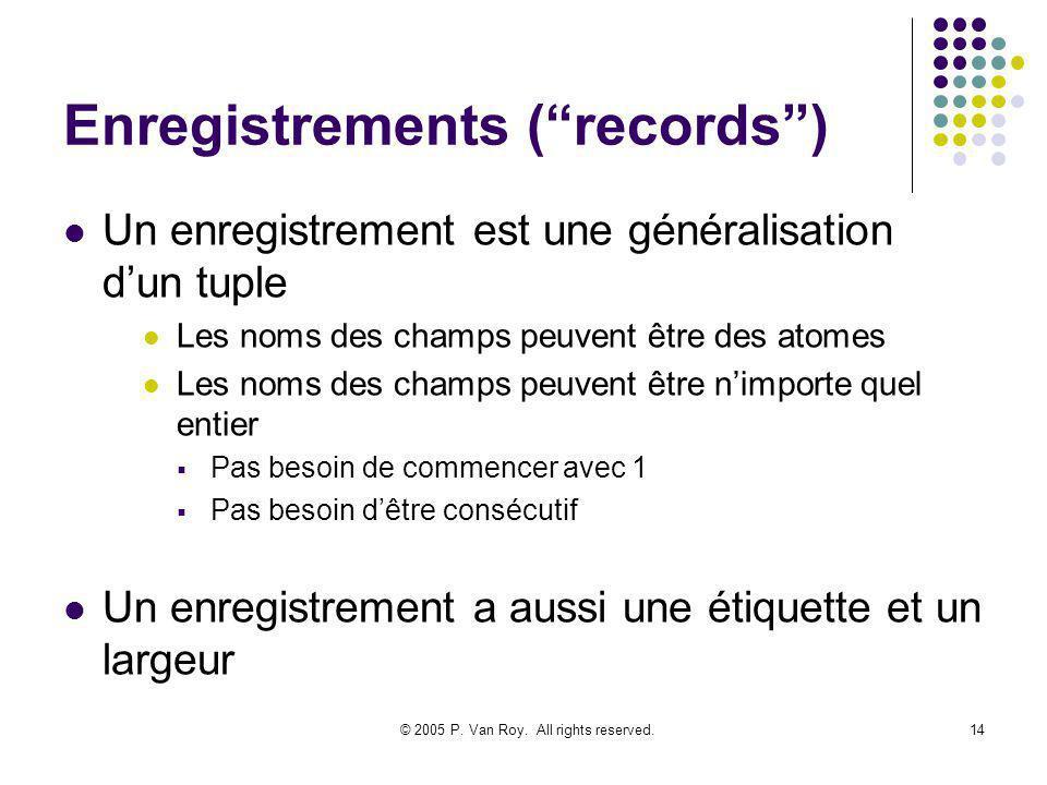 © 2005 P. Van Roy. All rights reserved.14 Enregistrements (records) Un enregistrement est une généralisation dun tuple Les noms des champs peuvent êtr