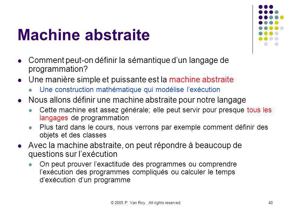 © 2005 P. Van Roy. All rights reserved.40 Machine abstraite Comment peut-on définir la sémantique dun langage de programmation? Une manière simple et