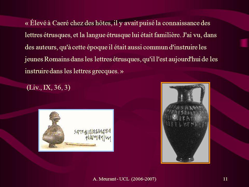 A. Meurant - UCL (2006-2007)11 « Élevé à Caeré chez des hôtes, il y avait puisé la connaissance des lettres étrusques, et la langue étrusque lui était