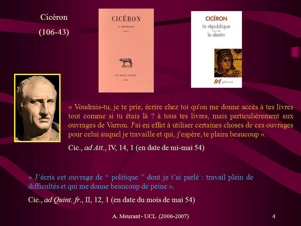 A. Meurant - UCL (2006-2007)4 Cicéron (106-43) « Jécris cet ouvrage de politique dont je t ai parlé : travail plein de difficultés et qui me donne bea