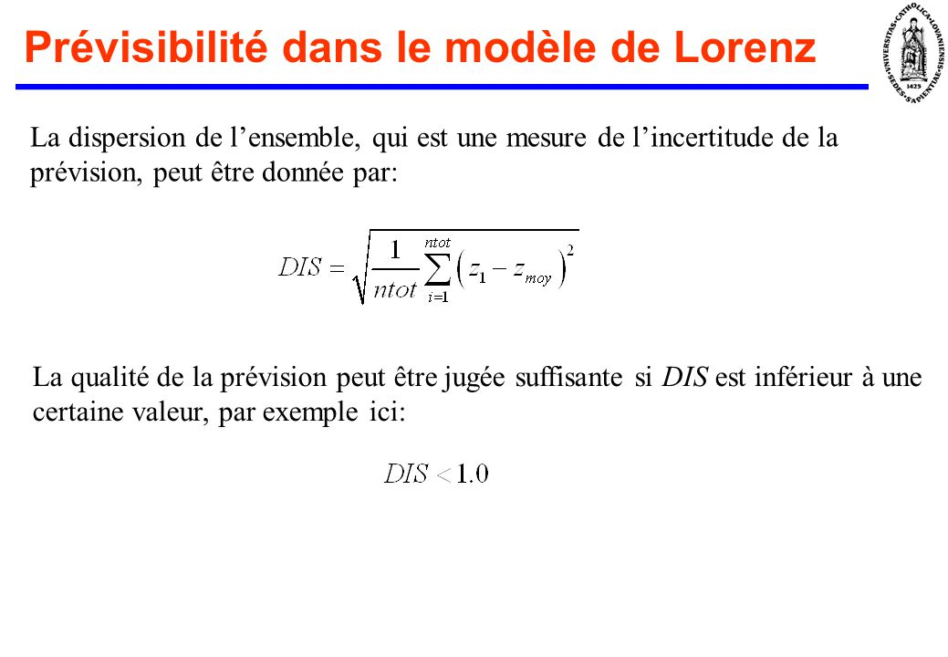 Prévisibilité dans le modèle de Lorenz La dispersion de lensemble, qui est une mesure de lincertitude de la prévision, peut être donnée par: La qualité de la prévision peut être jugée suffisante si DIS est inférieur à une certaine valeur, par exemple ici: