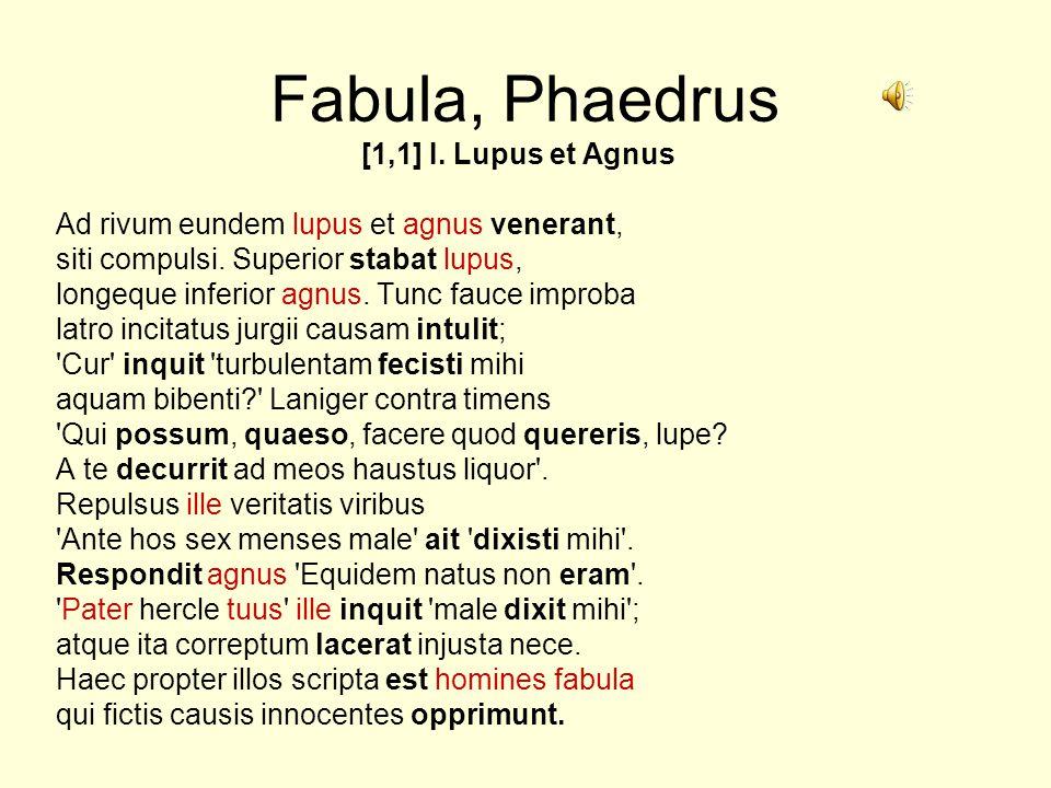 Fabula, Phaedrus [1,1] I. Lupus et Agnus Ad rivum eundem lupus et agnus venerant, siti compulsi. Superior stabat lupus, longeque inferior agnus. Tunc