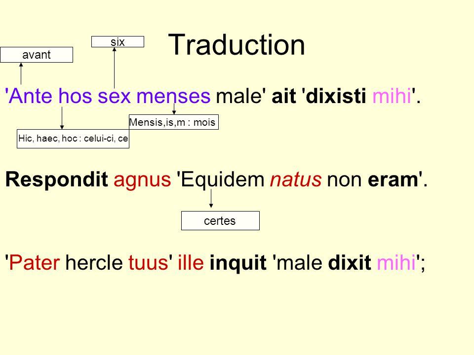 Traduction 'Ante hos sex menses male' ait 'dixisti mihi'. Respondit agnus 'Equidem natus non eram'. 'Pater hercle tuus' ille inquit 'male dixit mihi';
