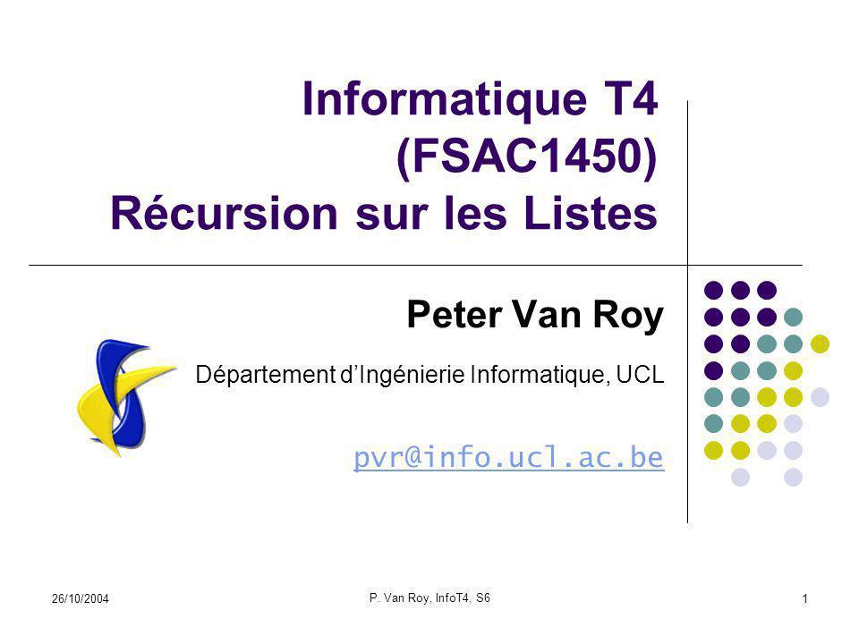 26/10/2004 P. Van Roy, InfoT4, S6 1 Informatique T4 (FSAC1450) Récursion sur les Listes Peter Van Roy Département dIngénierie Informatique, UCL pvr@in