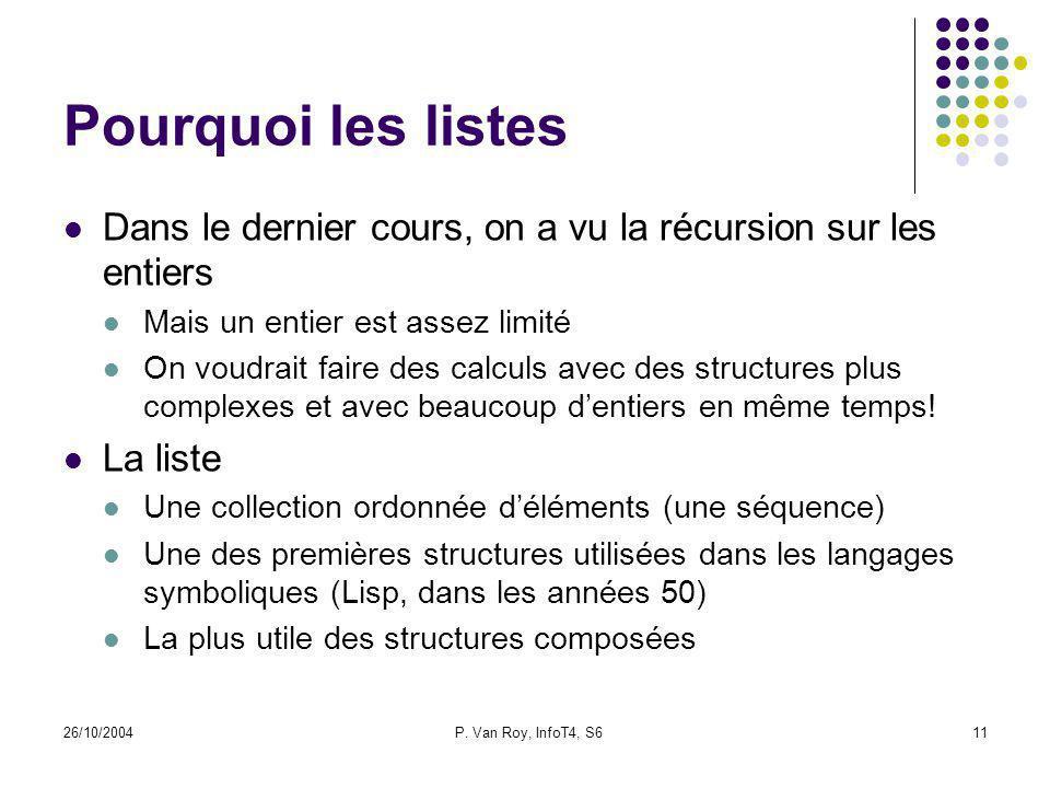 26/10/2004P. Van Roy, InfoT4, S611 Pourquoi les listes Dans le dernier cours, on a vu la récursion sur les entiers Mais un entier est assez limité On