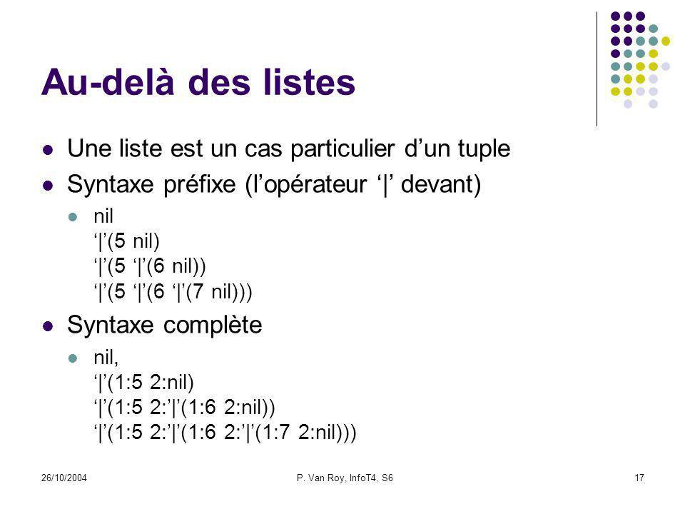 26/10/2004P. Van Roy, InfoT4, S617 Au-delà des listes Une liste est un cas particulier dun tuple Syntaxe préfixe (lopérateur | devant) nil |(5 nil) |(