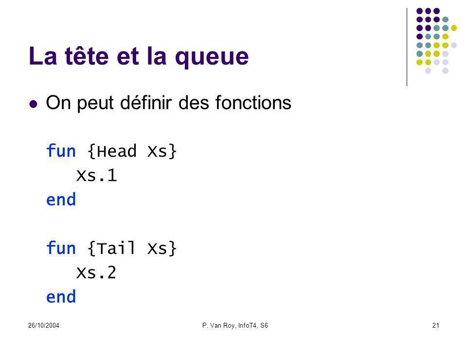 26/10/2004P. Van Roy, InfoT4, S621 La tête et la queue On peut définir des fonctions fun {Head Xs} Xs.1 end fun {Tail Xs} Xs.2 end