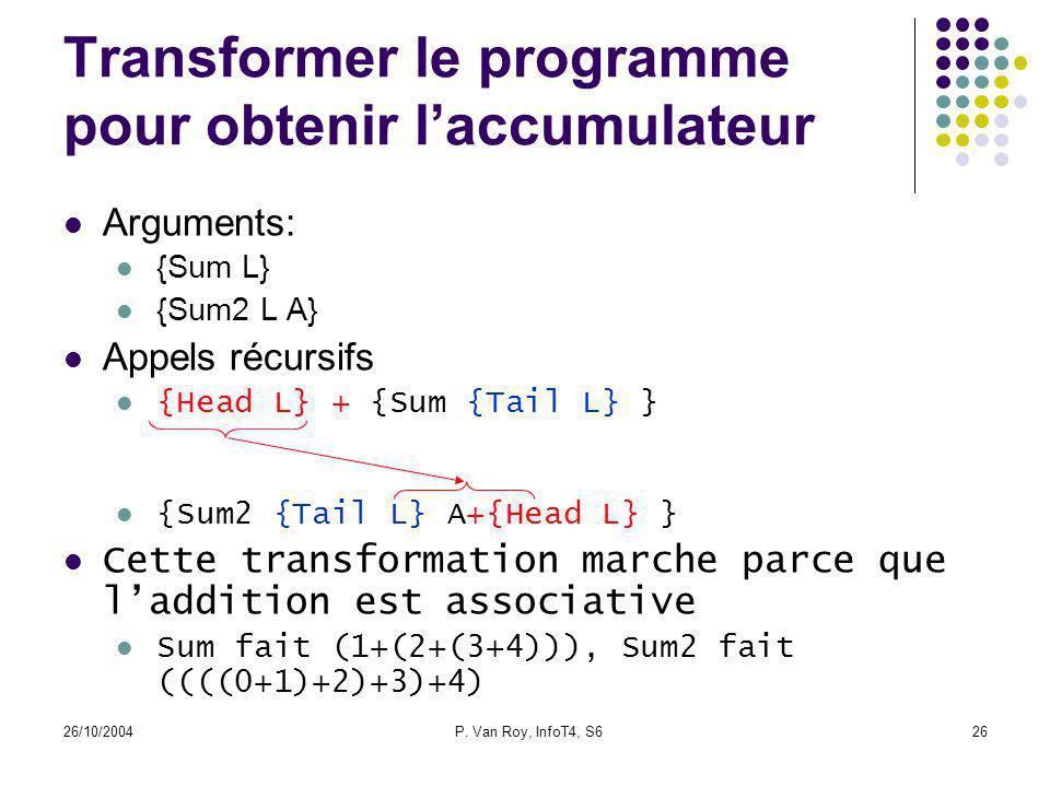 26/10/2004P. Van Roy, InfoT4, S626 Transformer le programme pour obtenir laccumulateur Arguments: {Sum L} {Sum2 L A} Appels récursifs {Head L} + {Sum
