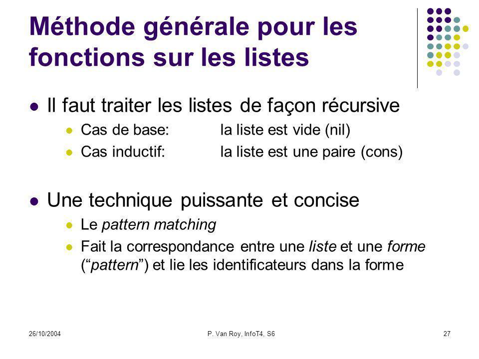 26/10/2004P. Van Roy, InfoT4, S627 Méthode générale pour les fonctions sur les listes Il faut traiter les listes de façon récursive Cas de base:la lis