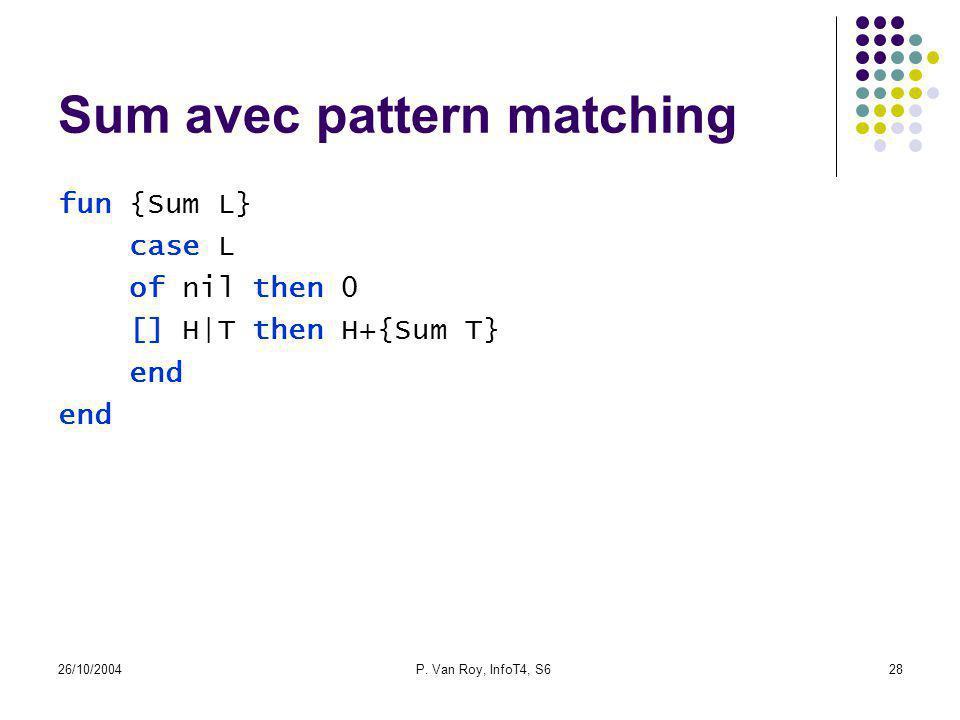 26/10/2004P. Van Roy, InfoT4, S628 Sum avec pattern matching fun {Sum L} case L of nil then 0 [] H|T then H+{Sum T} end