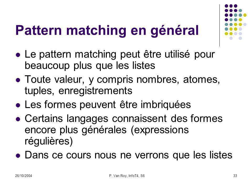 26/10/2004P. Van Roy, InfoT4, S633 Pattern matching en général Le pattern matching peut être utilisé pour beaucoup plus que les listes Toute valeur, y