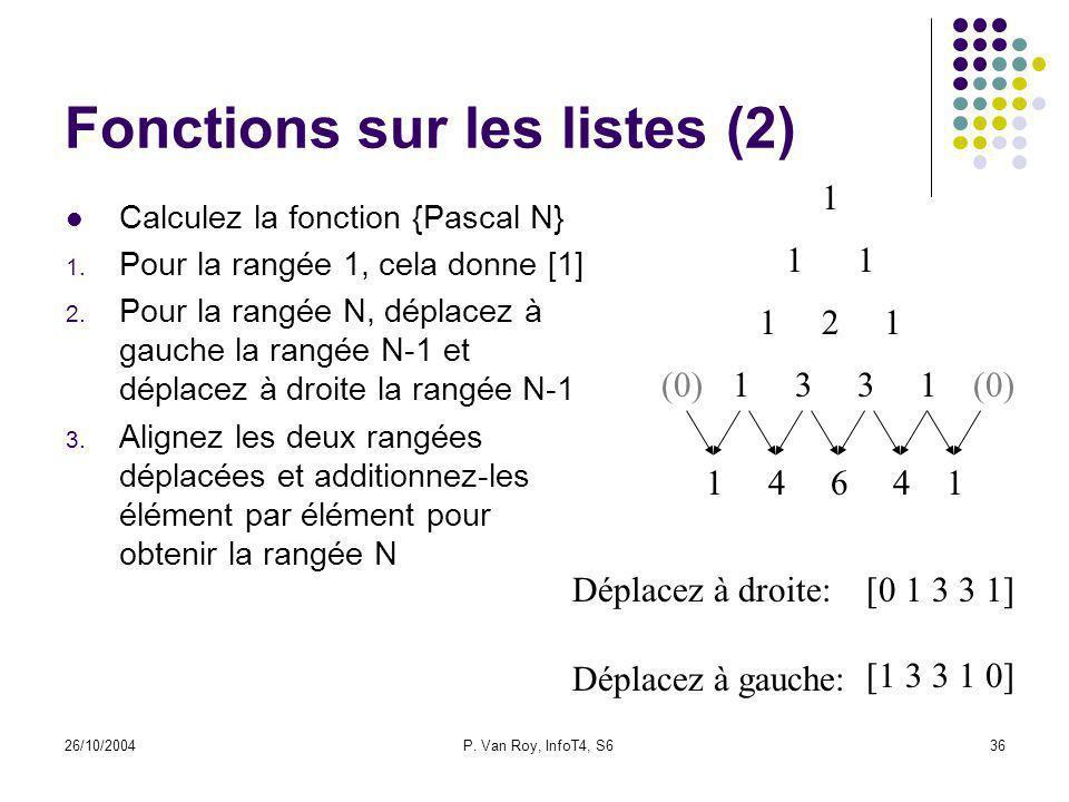 26/10/2004P. Van Roy, InfoT4, S636 Fonctions sur les listes (2) Calculez la fonction {Pascal N} 1. Pour la rangée 1, cela donne [1] 2. Pour la rangée