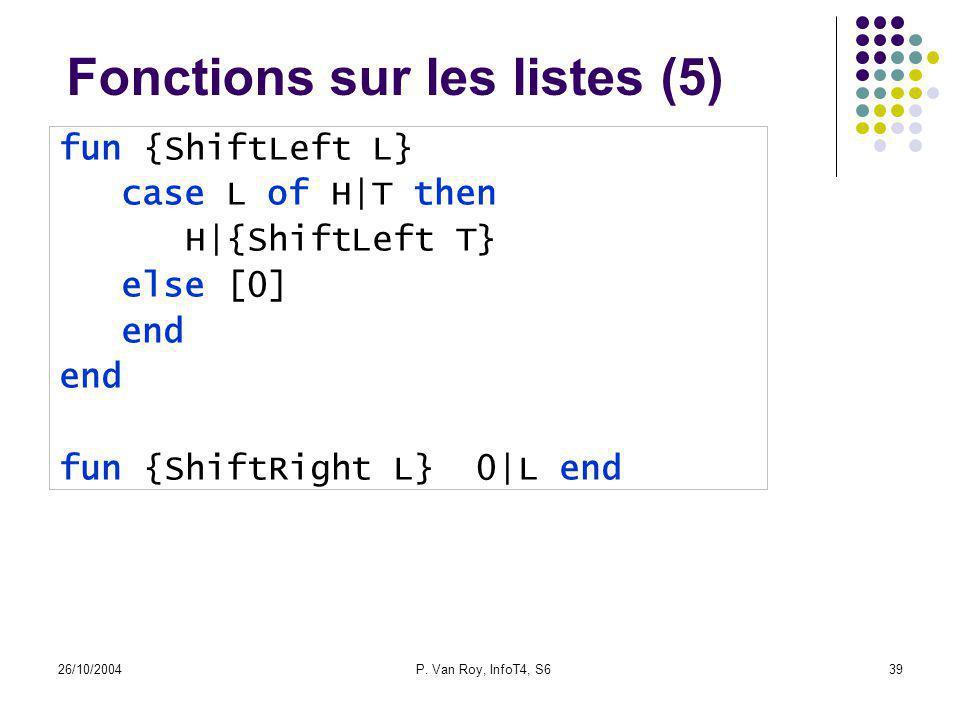 26/10/2004P. Van Roy, InfoT4, S639 Fonctions sur les listes (5) fun {ShiftLeft L} case L of H|T then H|{ShiftLeft T} else [0] end fun {ShiftRight L} 0