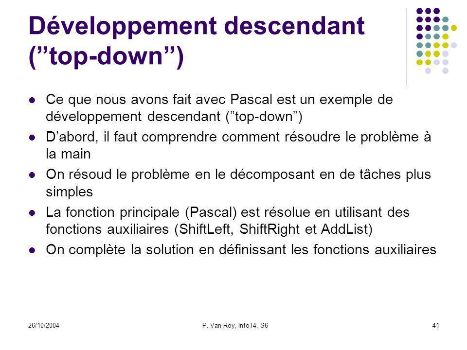 26/10/2004P. Van Roy, InfoT4, S641 Développement descendant (top-down) Ce que nous avons fait avec Pascal est un exemple de développement descendant (
