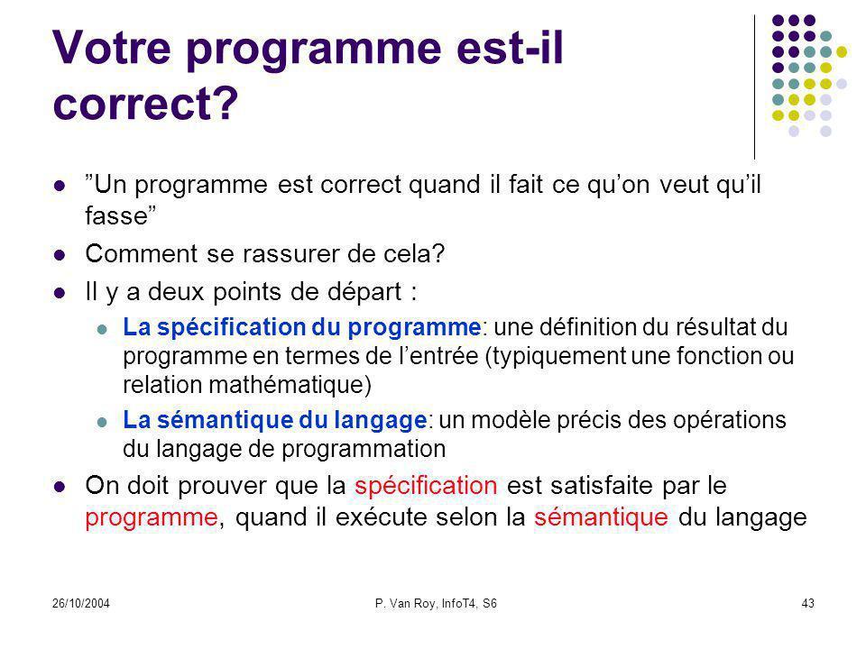 26/10/2004P. Van Roy, InfoT4, S643 Votre programme est-il correct? Un programme est correct quand il fait ce quon veut quil fasse Comment se rassurer