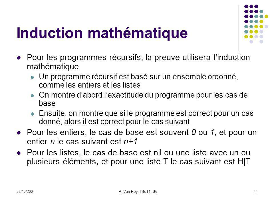 26/10/2004P. Van Roy, InfoT4, S644 Induction mathématique Pour les programmes récursifs, la preuve utilisera linduction mathématique Un programme récu