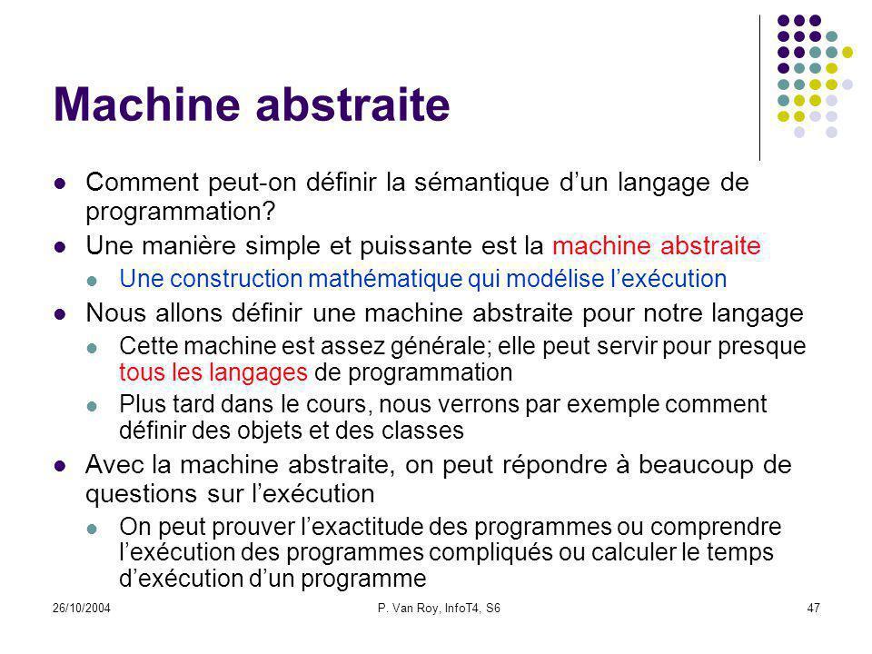26/10/2004P. Van Roy, InfoT4, S647 Machine abstraite Comment peut-on définir la sémantique dun langage de programmation? Une manière simple et puissan