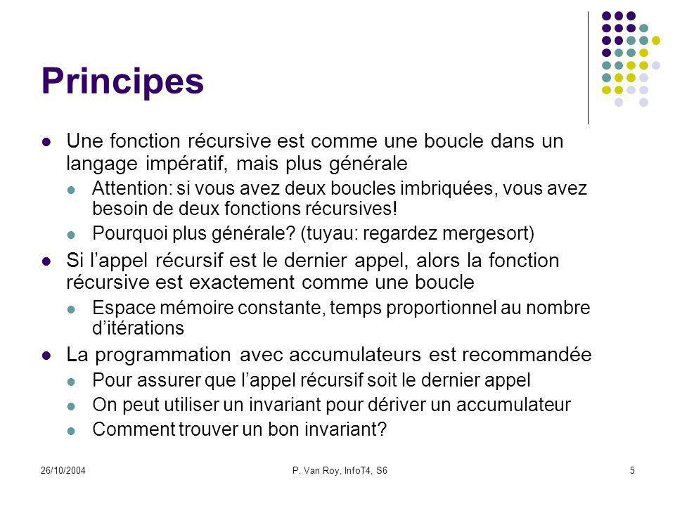 26/10/2004P. Van Roy, InfoT4, S65 Principes Une fonction récursive est comme une boucle dans un langage impératif, mais plus générale Attention: si vo