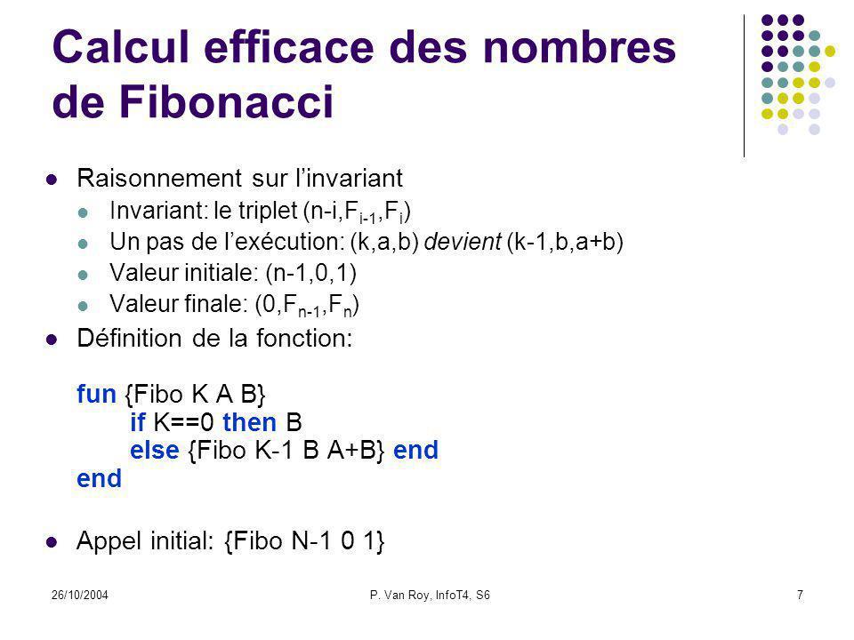26/10/2004P. Van Roy, InfoT4, S67 Calcul efficace des nombres de Fibonacci Raisonnement sur linvariant Invariant: le triplet (n-i,F i-1,F i ) Un pas d