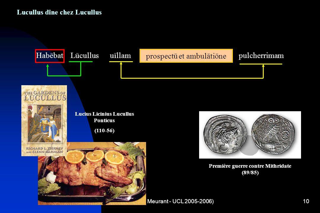 (A. Meurant - UCL 2005-2006)10 Lucullus dîne chez Lucullus Habēbat Lūcullus uīllam prospectū et ambulātiōne pulcherrimam prospectū et ambulātiōne Prem