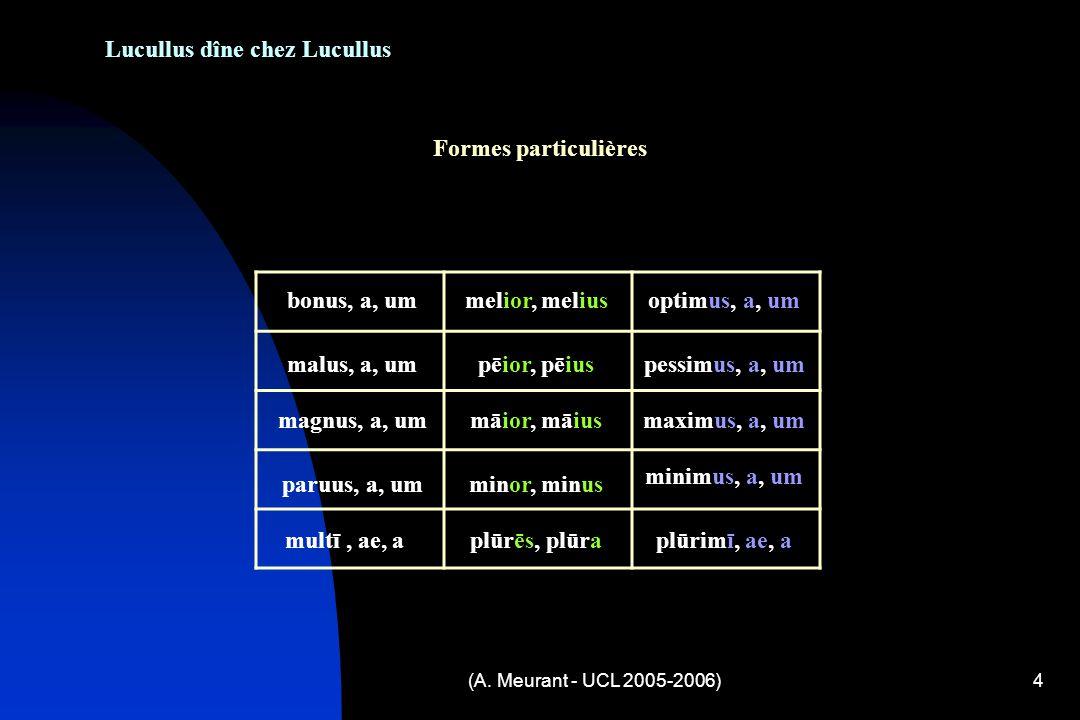 (A. Meurant - UCL 2005-2006)4 Lucullus dîne chez Lucullus Formes particulières bonus, a, ummelior, meliusoptimus, a, um malus, a, umpēior, pēiuspessim