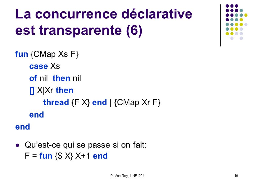 P. Van Roy, LINF125110 La concurrence déclarative est transparente (6) fun {CMap Xs F} case Xs of nil then nil [] X|Xr then thread {F X} end | {CMap X