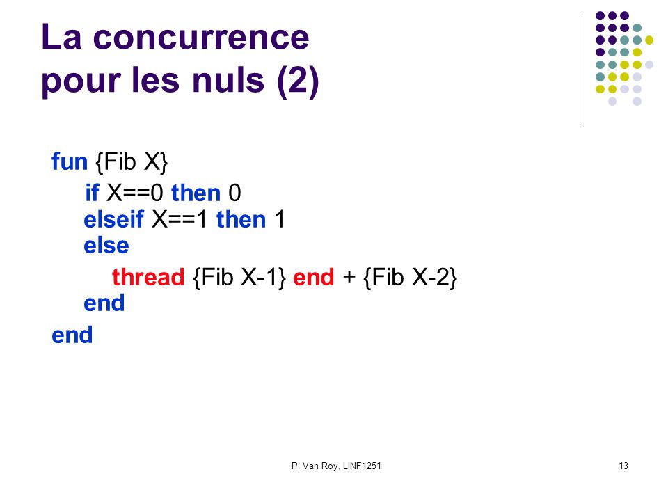 P. Van Roy, LINF125113 La concurrence pour les nuls (2) fun {Fib X} if X==0 then 0 elseif X==1 then 1 else thread {Fib X-1} end + {Fib X-2} end end
