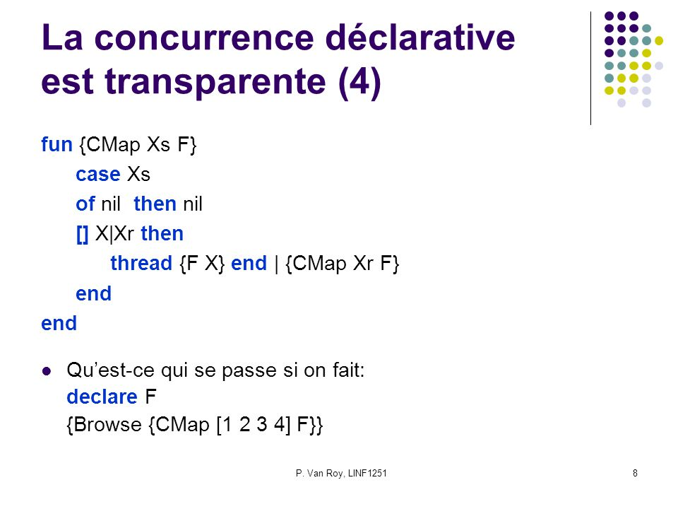 P. Van Roy, LINF12518 La concurrence déclarative est transparente (4) fun {CMap Xs F} case Xs of nil then nil [] X|Xr then thread {F X} end | {CMap Xr