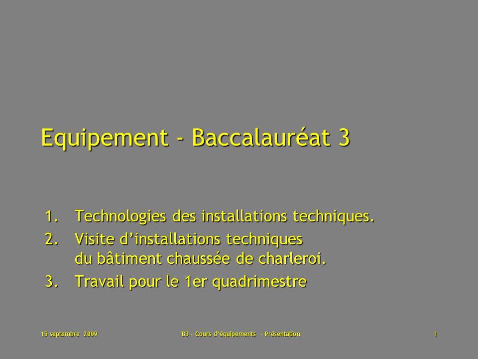 15 septembre 2009B3 - Cours déquipements - Présentation1 Equipement - Baccalauréat 3 1.Technologies des installations techniques.
