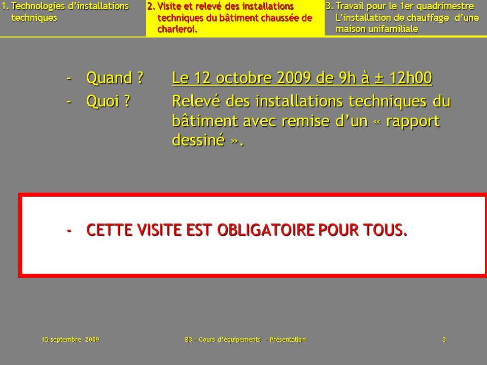 15 septembre 2009B3 - Cours déquipements - Présentation14 Il faut commencer par prendre des photos, relever et décrire linstallation dans le bâtiment et en chaufferie Faire des schémas dimplantation, fonctionnels...