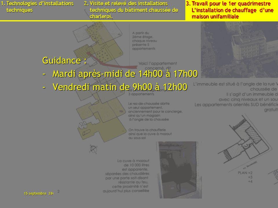 15 septembre 2009B3 - Cours déquipements - Présentation8 Guidance : -Mardi après-midi de 14h00 à 17h00 -Vendredi matin de 9h00 à 12h00 1.Technologies dinstallations techniques 2.Visite et relevé des installations techniques du bâtiment chaussée de charleroi.