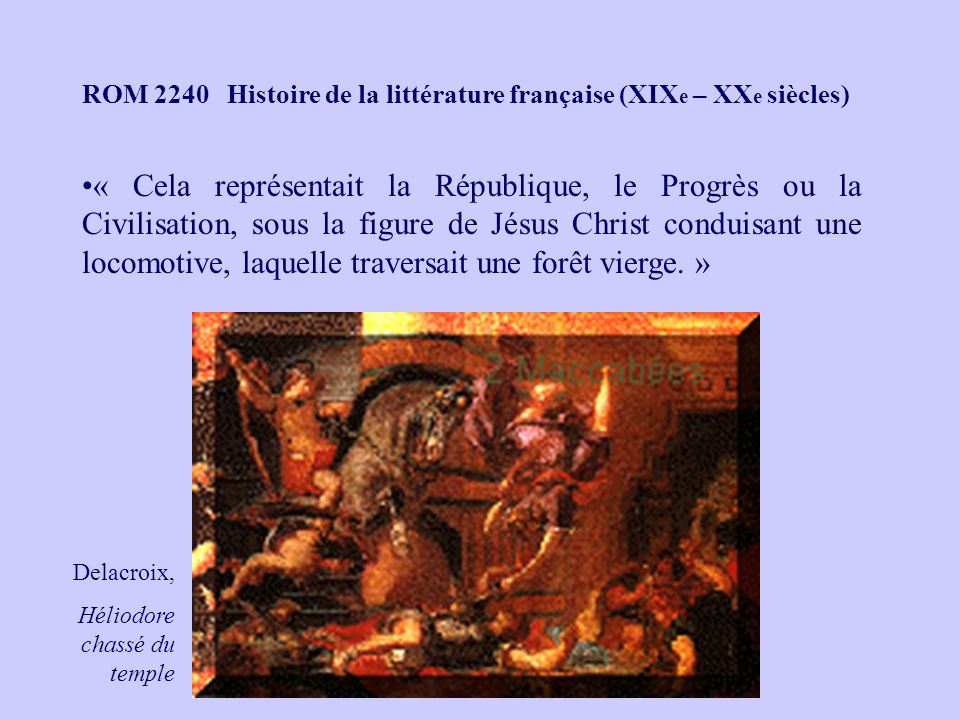 ROM 2240 Histoire de la littérature française (XIX e – XX e siècles) « Cela représentait la République, le Progrès ou la Civilisation, sous la figure de Jésus Christ conduisant une locomotive, laquelle traversait une forêt vierge.