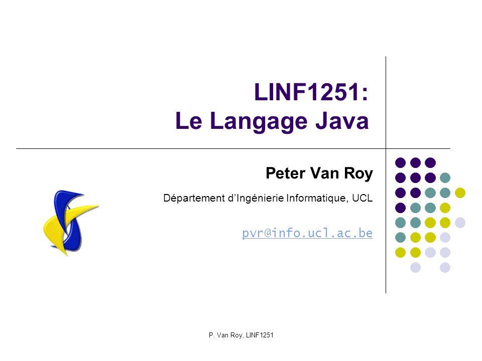 P. Van Roy, LINF1251 LINF1251: Le Langage Java Peter Van Roy Département dIngénierie Informatique, UCL pvr@info.ucl.ac.be
