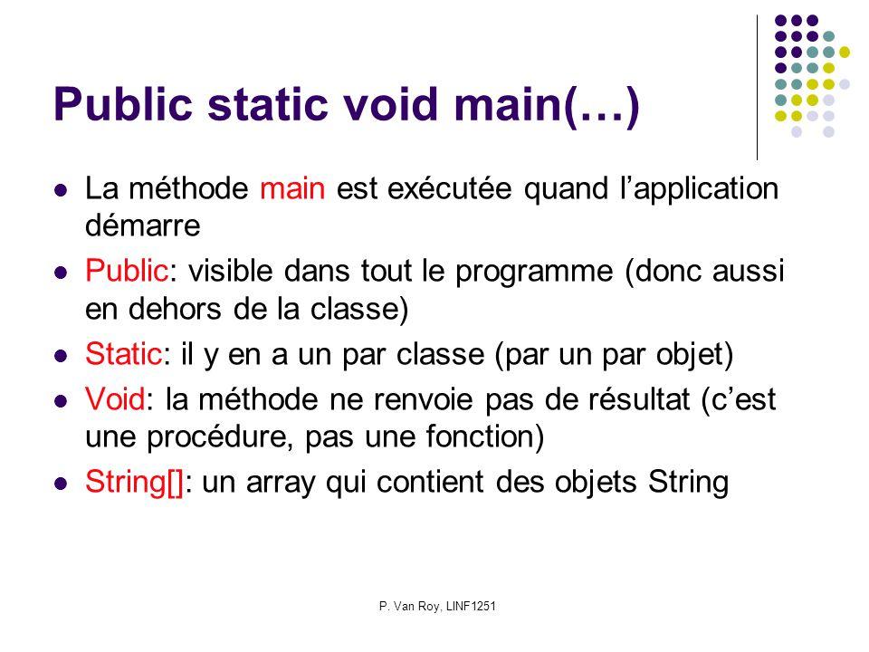 P. Van Roy, LINF1251 Public static void main(…) La méthode main est exécutée quand lapplication démarre Public: visible dans tout le programme (donc a