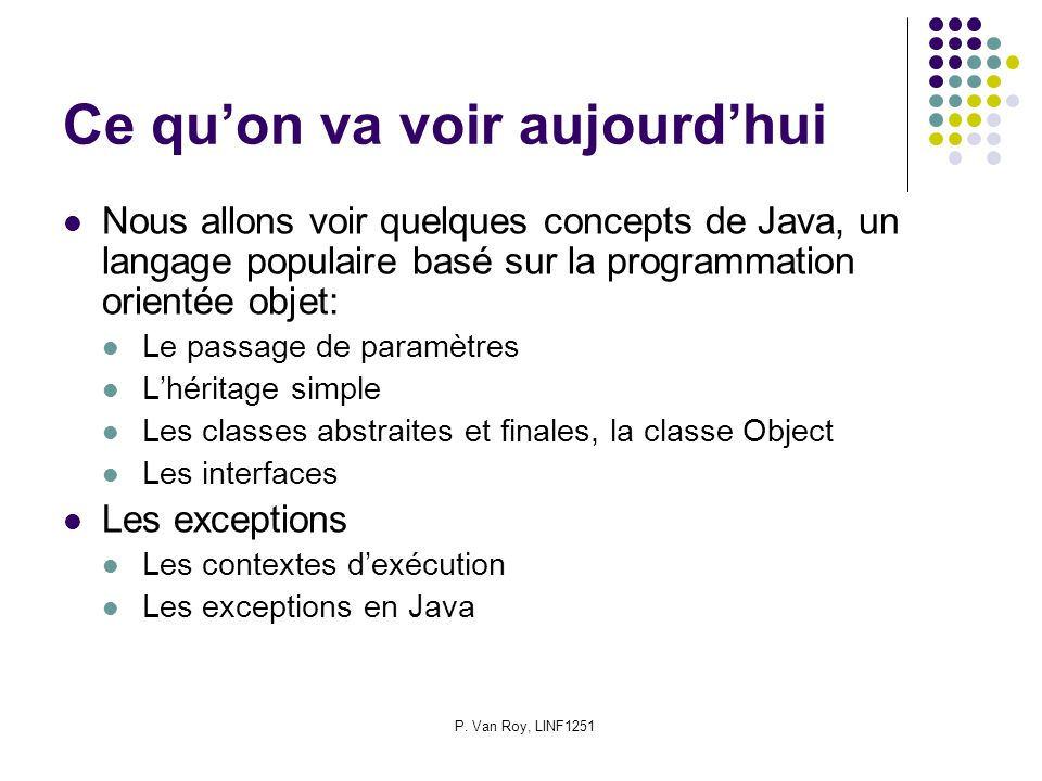 P. Van Roy, LINF1251 Ce quon va voir aujourdhui Nous allons voir quelques concepts de Java, un langage populaire basé sur la programmation orientée ob