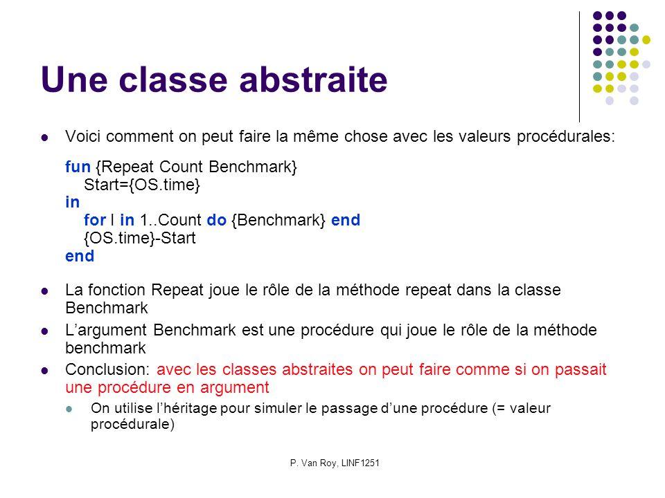 P. Van Roy, LINF1251 Une classe abstraite Voici comment on peut faire la même chose avec les valeurs procédurales: fun {Repeat Count Benchmark} Start=
