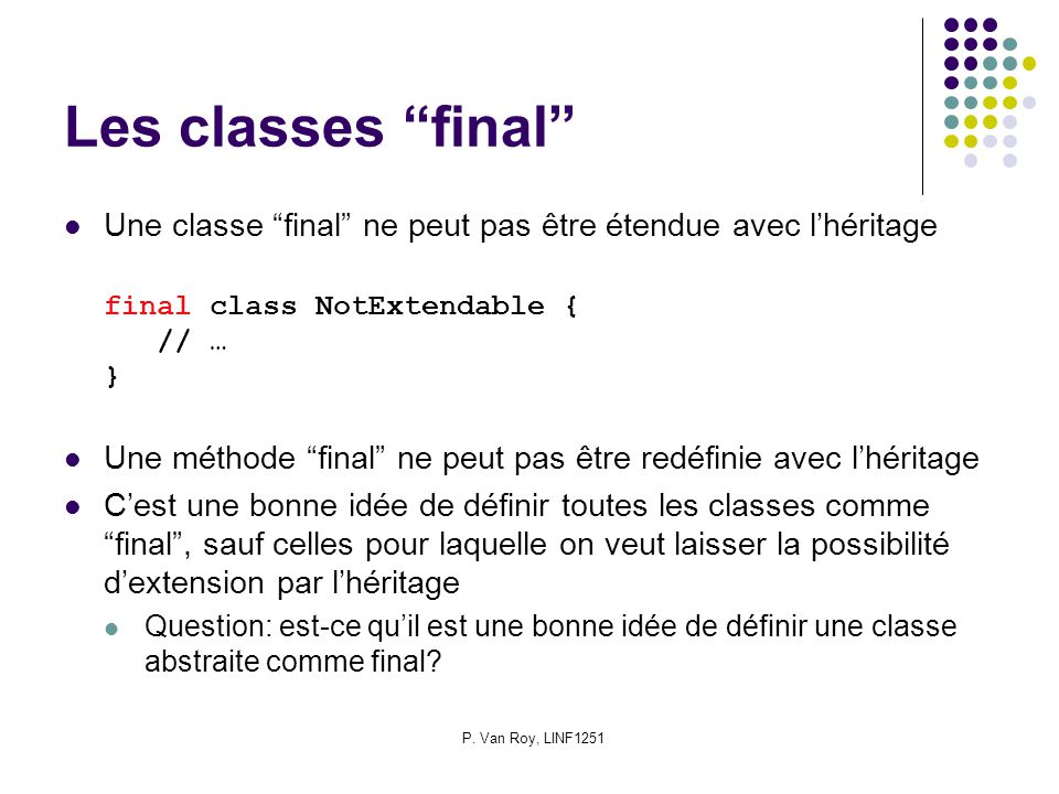 P. Van Roy, LINF1251 Les classes final Une classe final ne peut pas être étendue avec lhéritage final class NotExtendable { // … } Une méthode final n