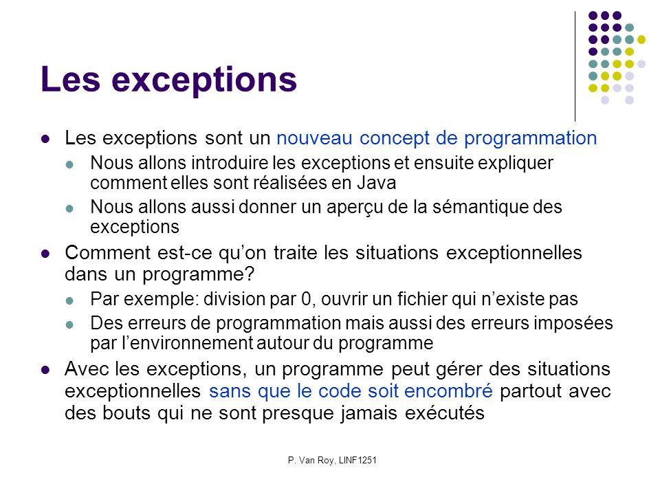 P. Van Roy, LINF1251 Les exceptions Les exceptions sont un nouveau concept de programmation Nous allons introduire les exceptions et ensuite expliquer
