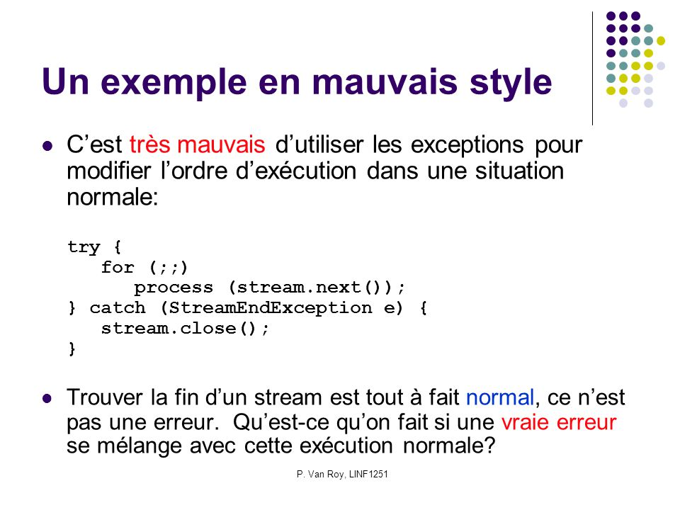 P. Van Roy, LINF1251 Un exemple en mauvais style Cest très mauvais dutiliser les exceptions pour modifier lordre dexécution dans une situation normale