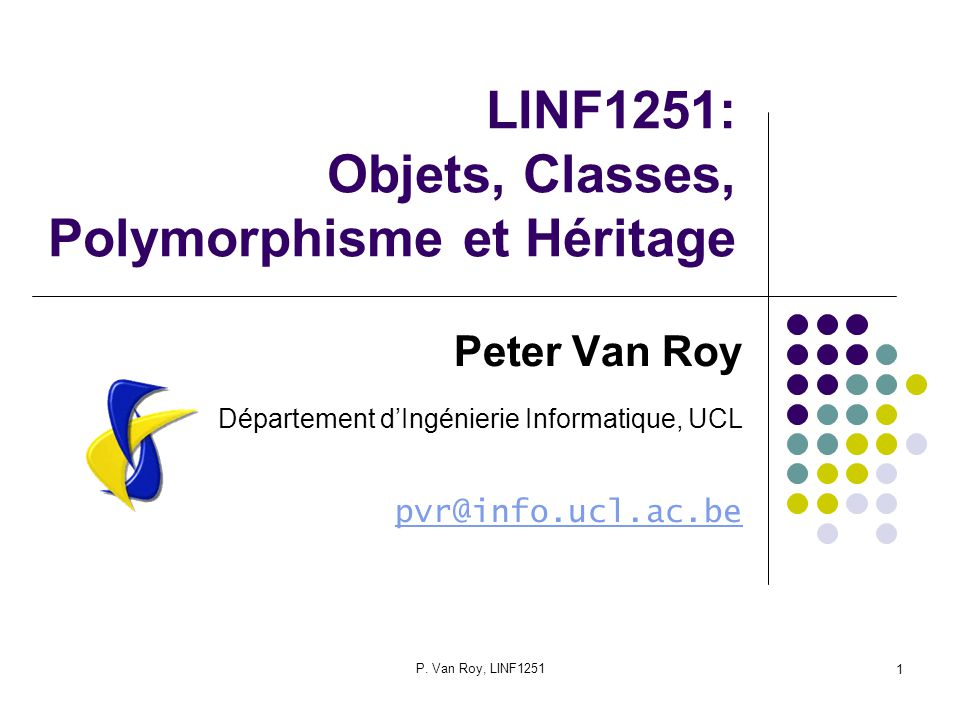 P. Van Roy, LINF1251 1 LINF1251: Objets, Classes, Polymorphisme et Héritage Peter Van Roy Département dIngénierie Informatique, UCL pvr@info.ucl.ac.be