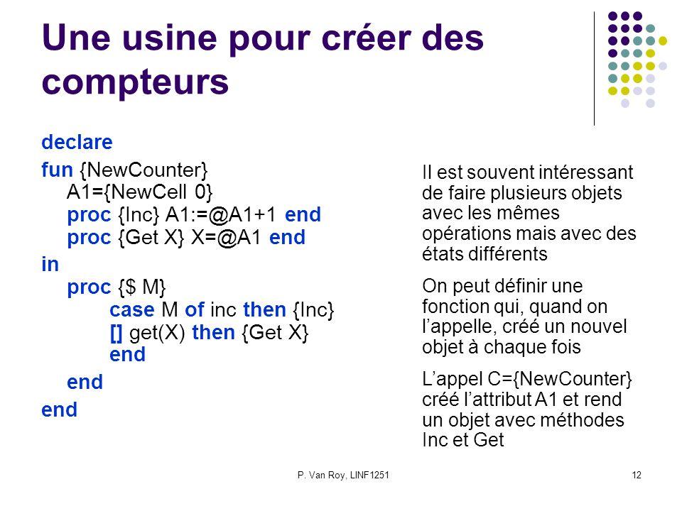 P. Van Roy, LINF125112 Une usine pour créer des compteurs declare fun {NewCounter} A1={NewCell 0} proc {Inc} A1:=@A1+1 end proc {Get X} X=@A1 end in p