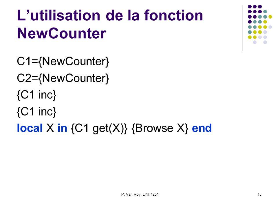 P. Van Roy, LINF125113 Lutilisation de la fonction NewCounter C1={NewCounter} C2={NewCounter} {C1 inc} local X in {C1 get(X)} {Browse X} end