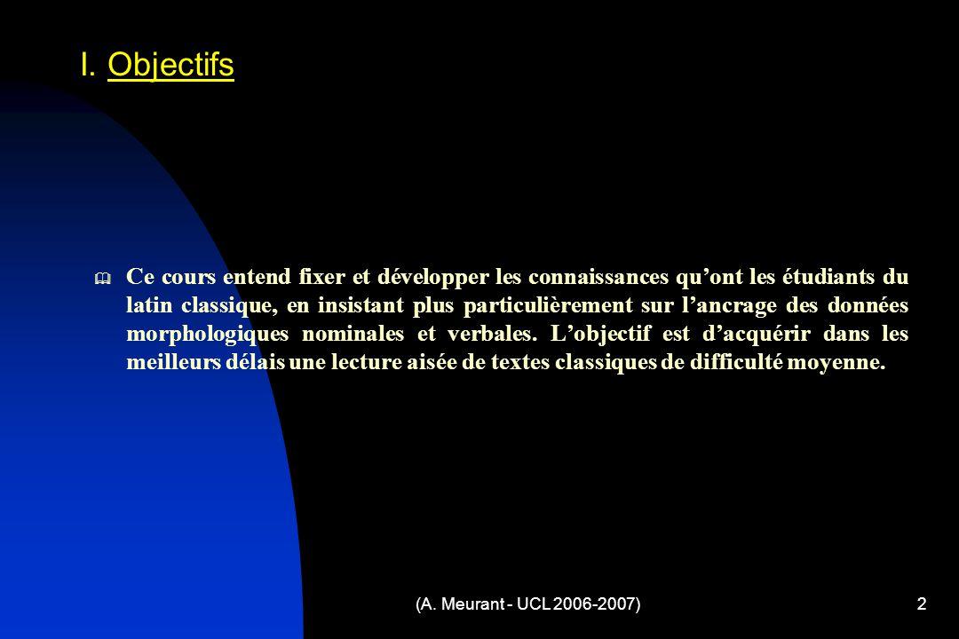 (A. Meurant - UCL 2006-2007)2 Ce cours entend fixer et développer les connaissances quont les étudiants du latin classique, en insistant plus particul