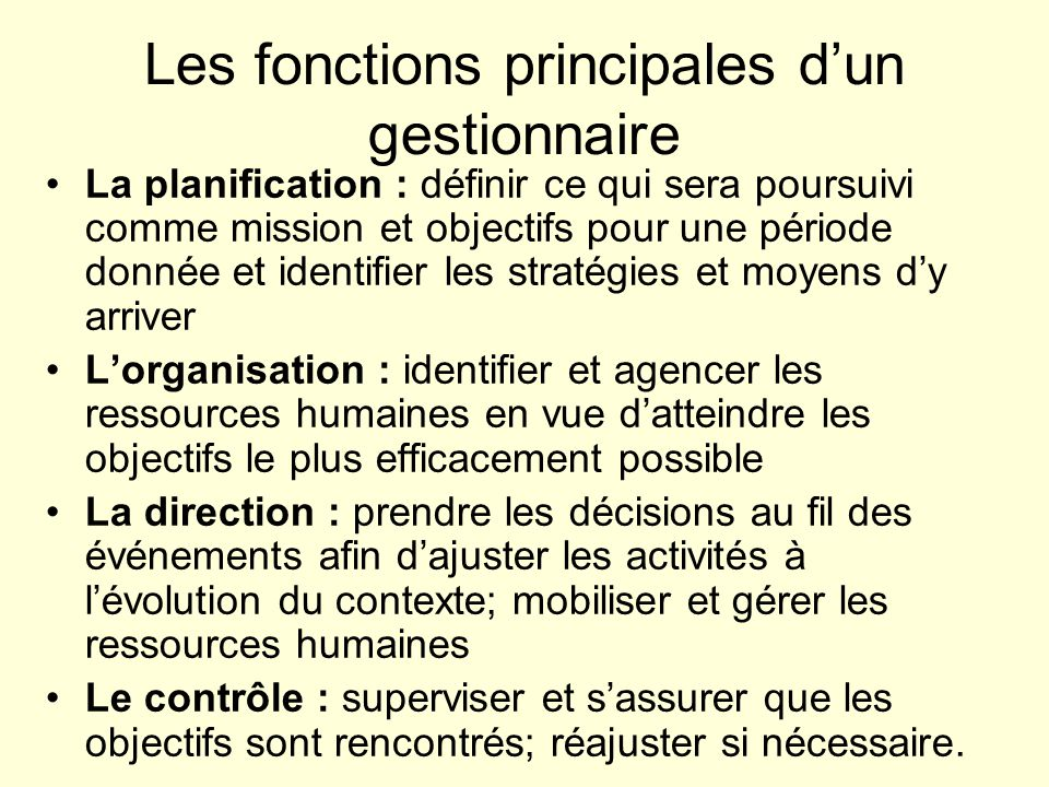 Les fonctions principales dun gestionnaire La planification : définir ce qui sera poursuivi comme mission et objectifs pour une période donnée et iden