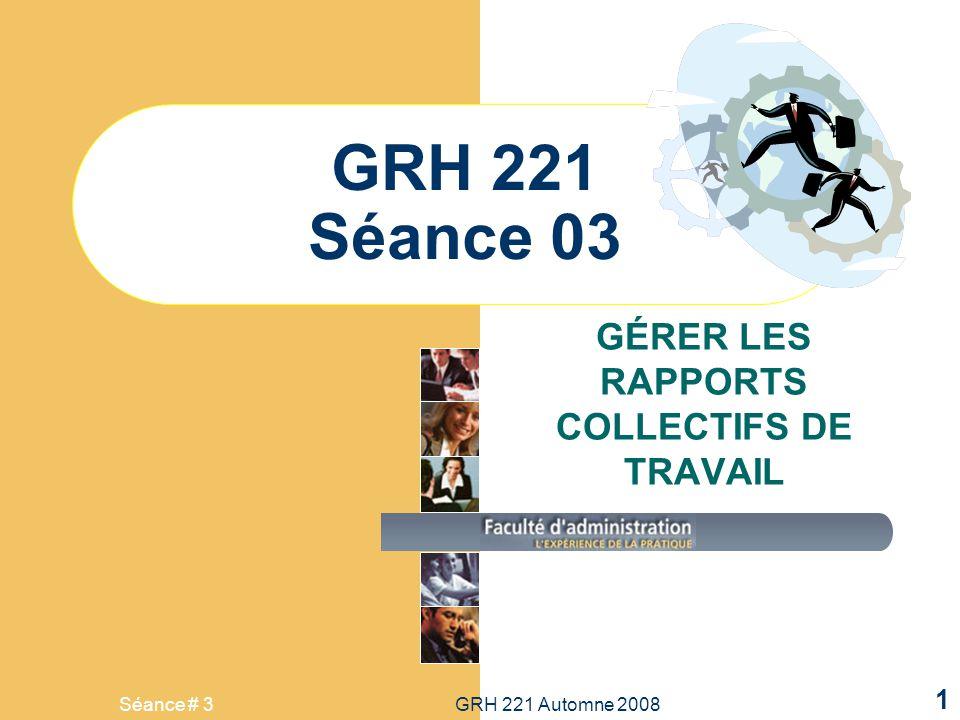 Séance # 3GRH 221 Automne 2008 1 GRH 221 Séance 03 GÉRER LES RAPPORTS COLLECTIFS DE TRAVAIL