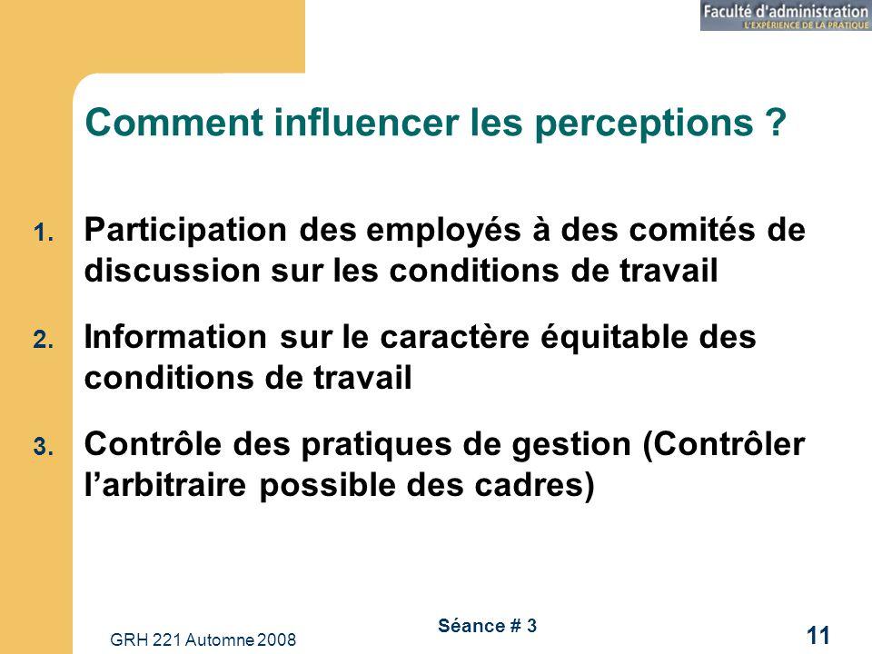 GRH 221 Automne 2008 11 Séance # 3 Comment influencer les perceptions ? 1. Participation des employés à des comités de discussion sur les conditions d