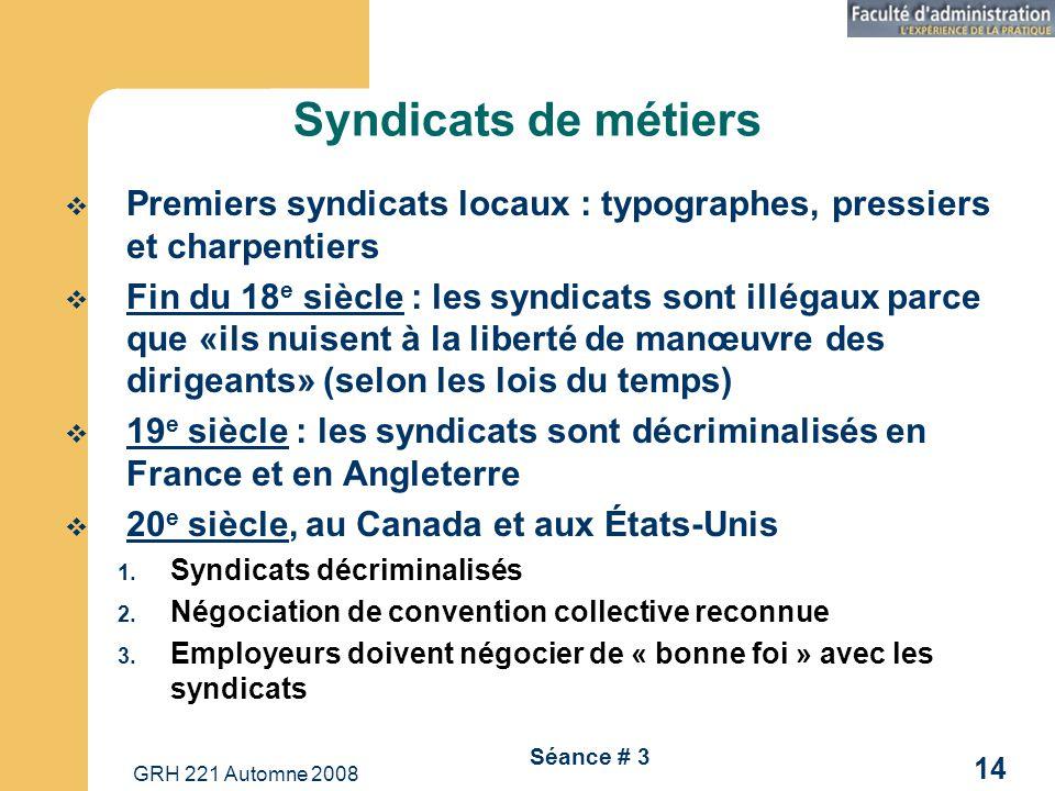 GRH 221 Automne 2008 14 Séance # 3 Syndicats de métiers Premiers syndicats locaux : typographes, pressiers et charpentiers Fin du 18 e siècle : les sy