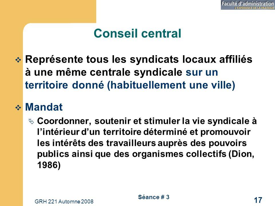 GRH 221 Automne 2008 17 Séance # 3 Conseil central Représente tous les syndicats locaux affiliés à une même centrale syndicale sur un territoire donné