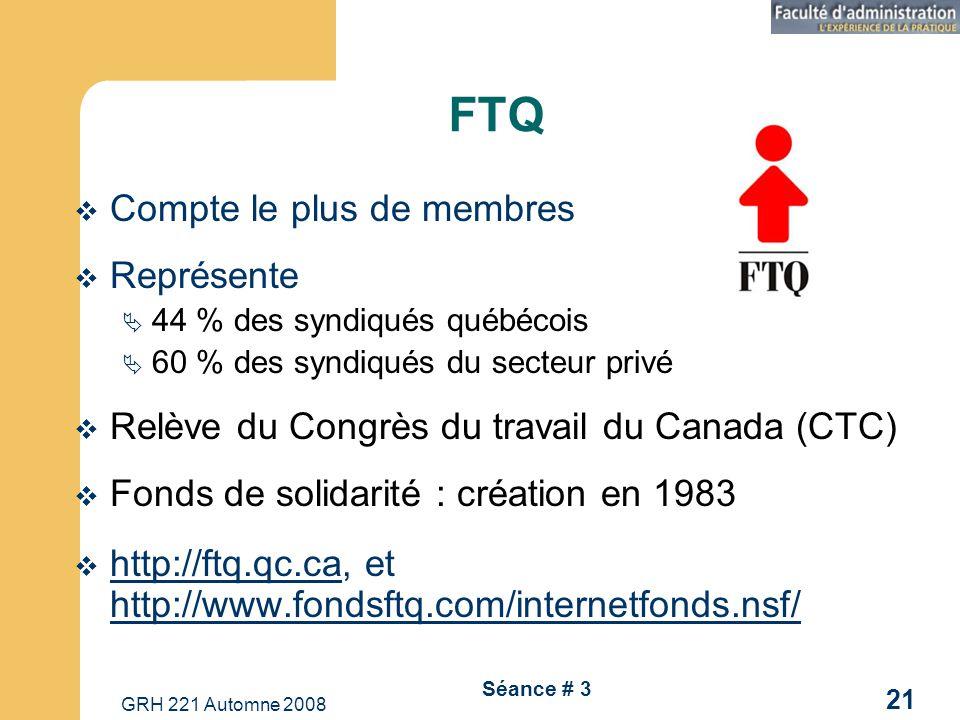 GRH 221 Automne 2008 21 Séance # 3 FTQ Compte le plus de membres Représente 44 % des syndiqués québécois 60 % des syndiqués du secteur privé Relève du Congrès du travail du Canada (CTC) Fonds de solidarité : création en 1983 http://ftq.qc.ca, et http://www.fondsftq.com/internetfonds.nsf/ http://ftq.qc.ca http://www.fondsftq.com/internetfonds.nsf/