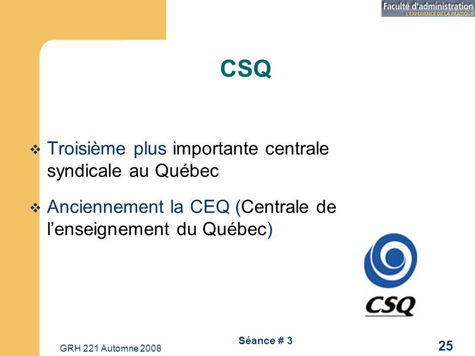 GRH 221 Automne 2008 25 Séance # 3 CSQ Troisième plus importante centrale syndicale au Québec Anciennement la CEQ (Centrale de lenseignement du Québec)